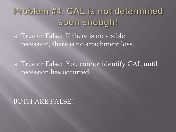    True or False: If there is no visible    recession, there is no attachment loss.   True or False: You cannot identify...
