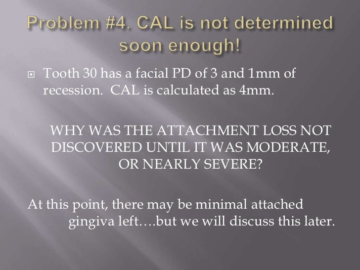    Tooth 30 has a facial PD of 3 and 1mm of    recession. CAL is calculated as 4mm.     WHY WAS THE ATTACHMENT LOSS NOT  ...