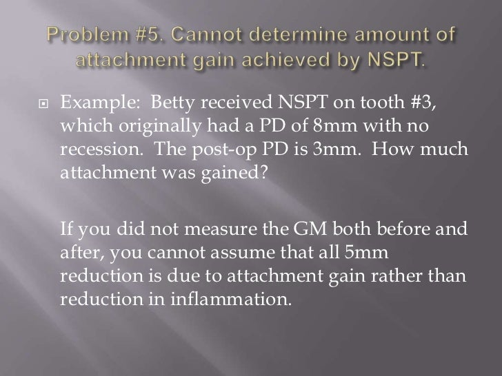    Example: Betty received NSPT on tooth #3,    which originally had a PD of 8mm with no    recession. The post-op PD is ...