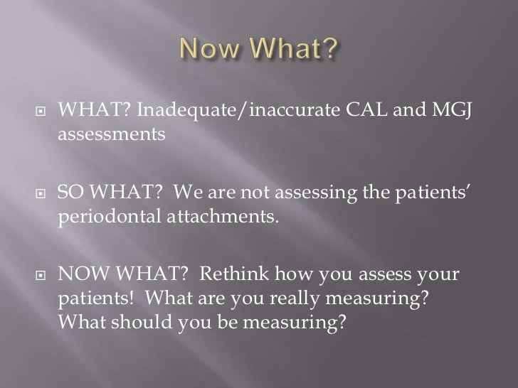    WHAT? Inadequate/inaccurate CAL and MGJ    assessments   SO WHAT? We are not assessing the patients'    periodontal a...
