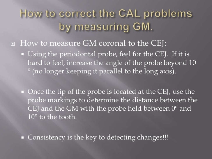    How to measure GM coronal to the CEJ:       Using the periodontal probe, feel for the CEJ. If it is        hard to fe...