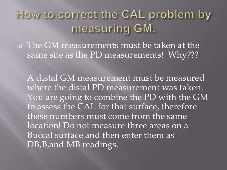    The GM measurements must be taken at the    same site as the PD measurements! Why???    A distal GM measurement must b...