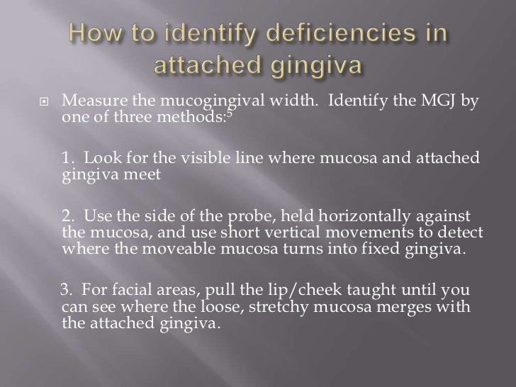    Measure the mucogingival width. Identify the MGJ by    one of three methods:5    1. Look for the visible line where mu...