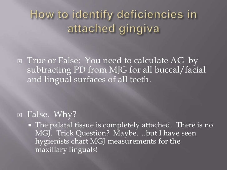   True or False: You need to calculate AG by    subtracting PD from MJG for all buccal/facial    and lingual surfaces of...
