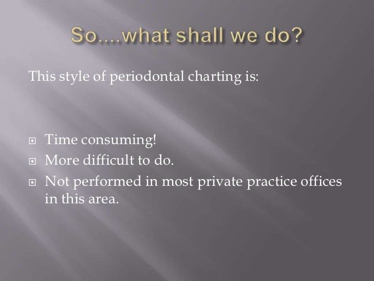 This style of periodontal charting is:   Time consuming!   More difficult to do.   Not performed in most private practi...