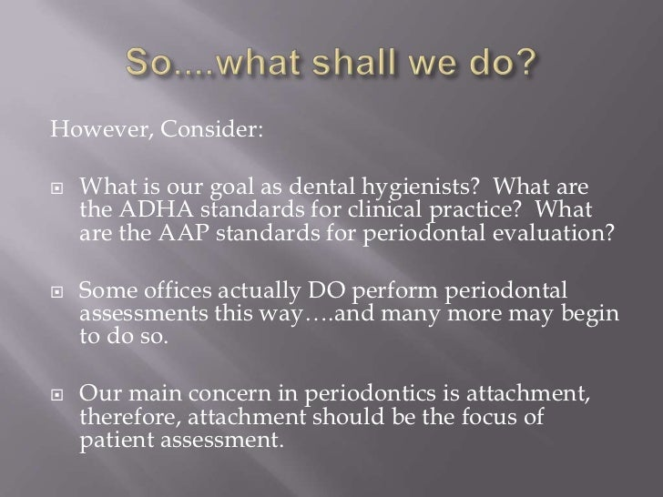 However, Consider:   What is our goal as dental hygienists? What are    the ADHA standards for clinical practice? What   ...