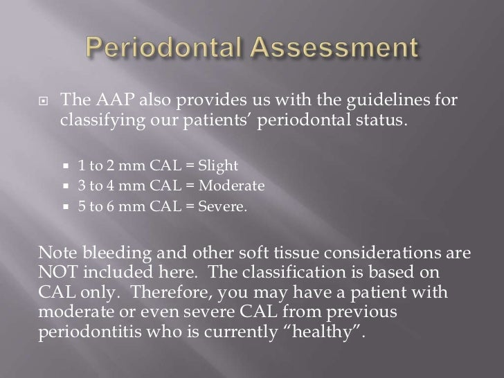    The AAP also provides us with the guidelines for    classifying our patients' periodontal status.     1 to 2 mm CAL =...
