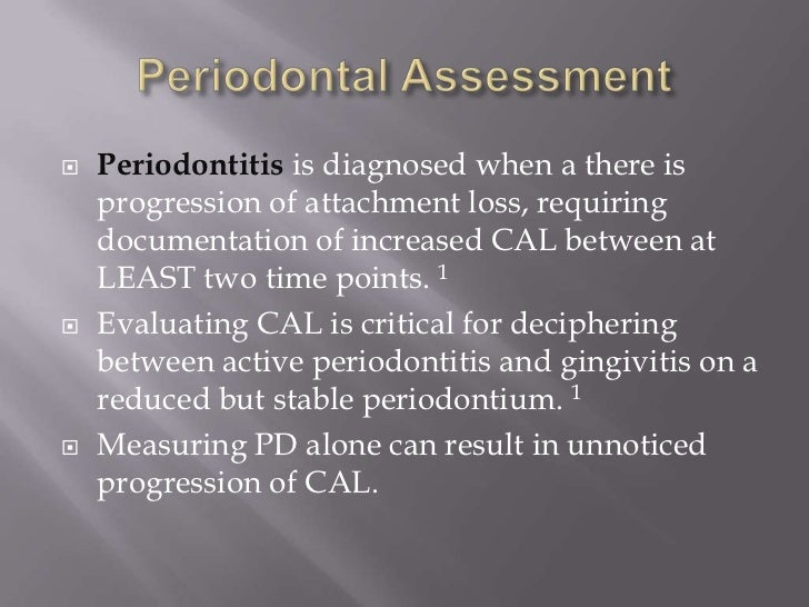    Periodontitis is diagnosed when a there is    progression of attachment loss, requiring    documentation of increased ...