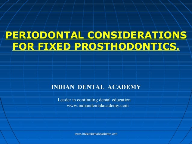PERIODONTAL CONSIDERATIONS FOR FIXED PROSTHODONTICS. INDIAN DENTAL ACADEMY Leader in continuing dental education www.india...