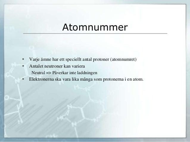 Atomnummer  Varje ämne har ett speciellt antal protoner (atomnumret)  Antalet neutroner kan variera Neutral => Påverkar ...