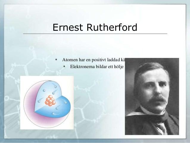 Ernest Rutherford  Atomen har en positivt laddad kärna  Elektronerna bildar ett hölje