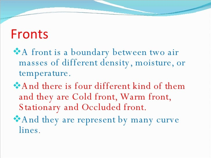 Fronts <ul><li>A front is a boundary between two air masses of different density, moisture, or temperature. </li></ul><ul>...