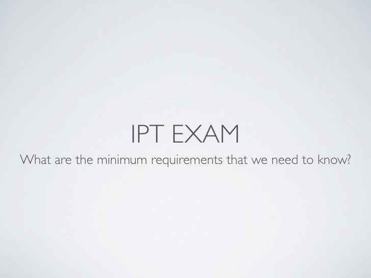 IPT EXAM What are the minimum requirements that we need to know?