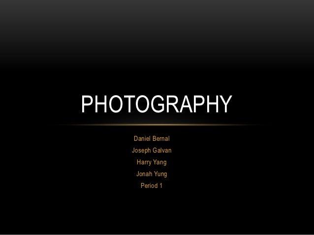 PHOTOGRAPHY   Daniel Bernal   Joseph Galvan    Harry Yang    Jonah Yung     Period 1