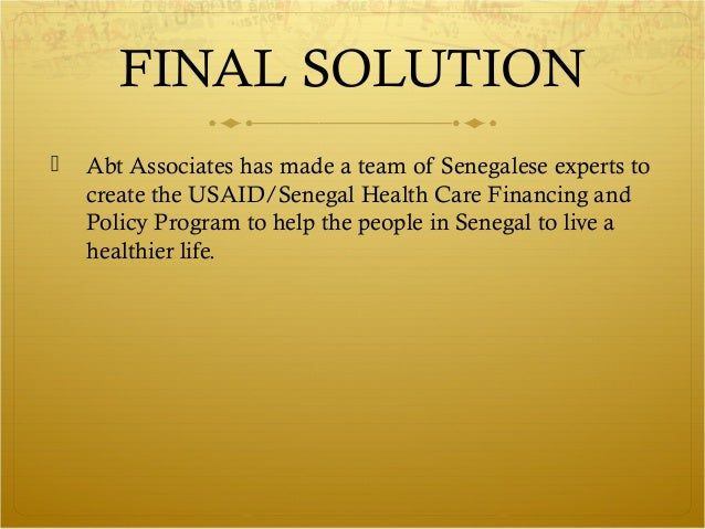 FINAL SOLUTION   Abt Associates has made a team of Senegalese experts to    create the USAID/Senegal Health Care Financin...