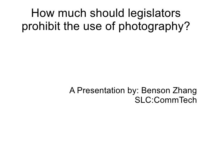 How much should  legislators  prohibit the use of photography? A Presentation by: Benson Zhang SLC:CommTech