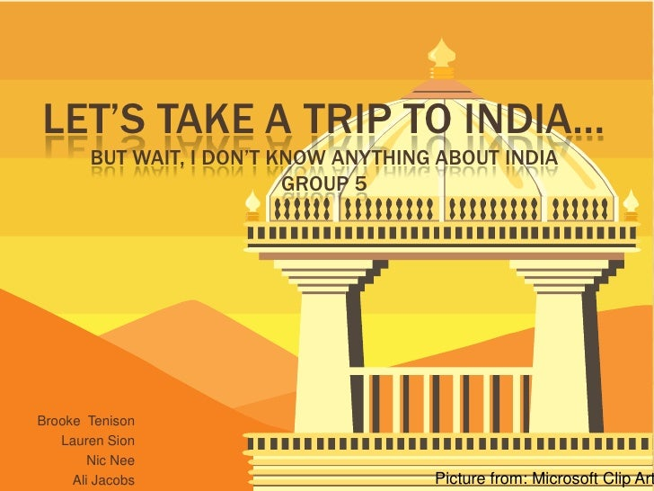 LET'S TAKE A TRIP TO INDIA…         BUT WAIT, I DON'T KNOW ANYTHING ABOUT INDIA                            GROUP 5     Bro...