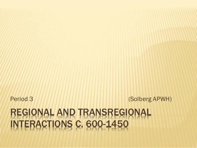 REGIONAL AND TRANSREGIONAL INTERACTIONS C. 600-1450 Period 3 (Solberg APWH)