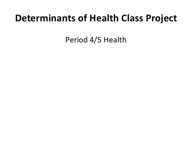 Determinants of Health Class Project           Period 4/5 Health