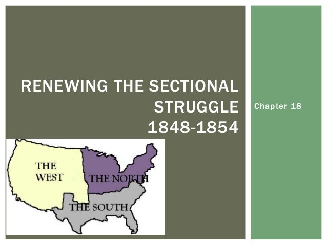 chapter 18 renewing the sectional struggle 1848 1854 Chapter 18 renewing the sectional struggle, 1848–1854 part i:  reviewing the chapter a checklist of learning objectives after mastering  this.