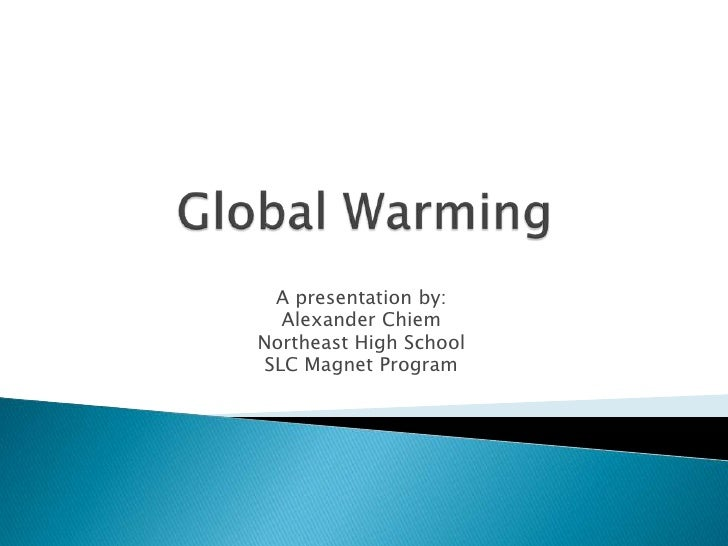 Global Warming <br />A presentation by: <br />Alexander Chiem<br />Northeast High School<br />SLC Magnet Program<br />