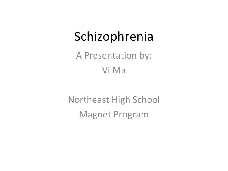 Schizophrenia A Presentation by: Vi Ma Northeast High School Magnet Program