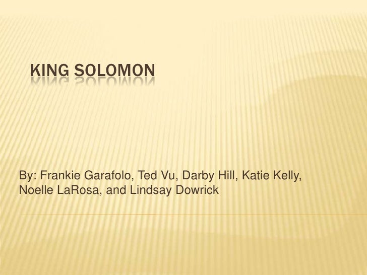 King Solomon<br />By: Frankie Garafolo, Ted Vu, Darby Hill, Katie Kelly, Noelle LaRosa, and Lindsay Dowrick<br />