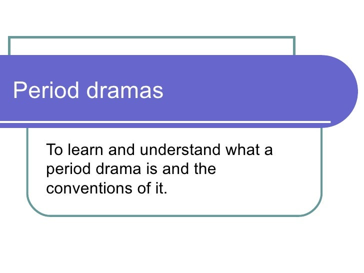 Period dramas To learn and understand what a period drama is and the conventions of it.