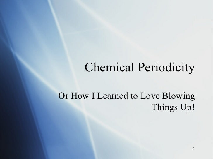Chemical Periodicity Or How I Learned to Love Blowing Things Up!