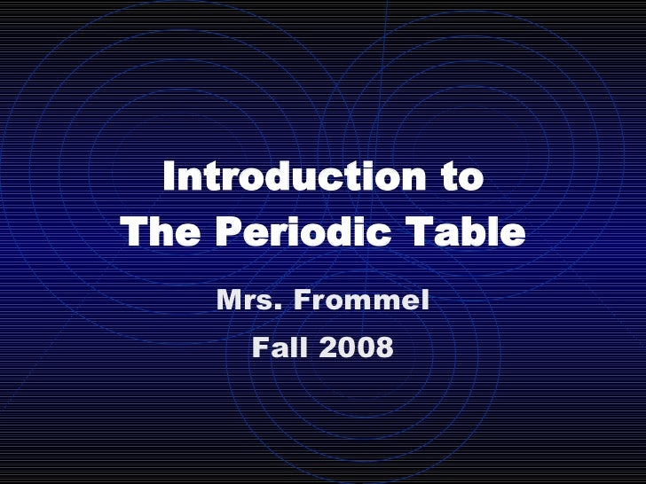 Introduction to The Periodic Table Mrs. Frommel Fall 2008