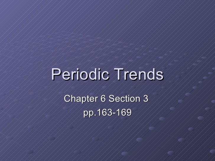 Periodic Trends Chapter 6 Section 3  pp.163-169
