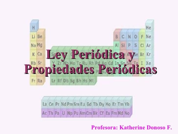 Ley Periódica y Propiedades Periódicas Profesora: Katherine Donoso F.