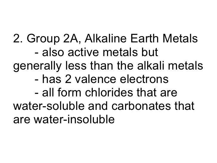2. Group 2A, Alkaline Earth Metals - also active metals but generally less than the alkali metals - has 2 valence electron...