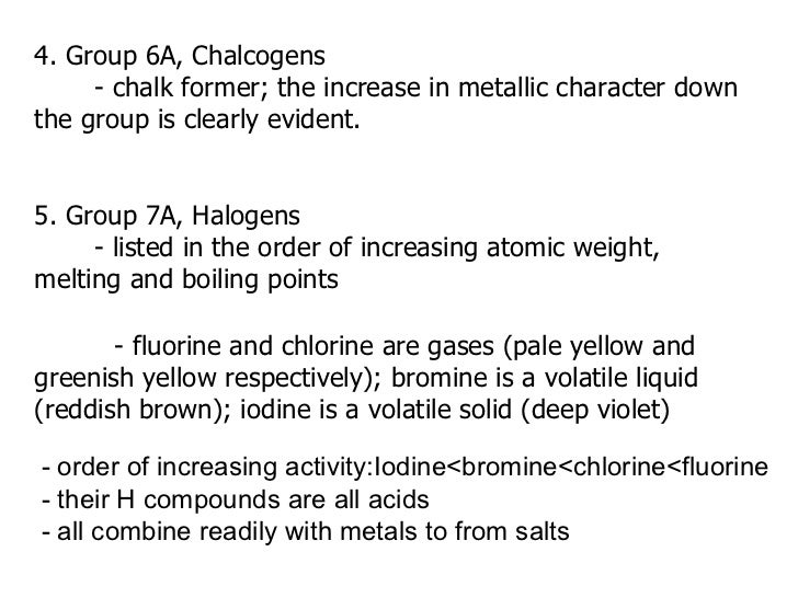 4. Group 6A, Chalcogens - chalk former; the increase in metallic character down the group is clearly evident. 5. Group 7A,...