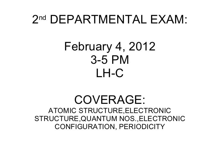 2 nd  DEPARTMENTAL EXAM: February 4, 2012 3-5 PM LH-C COVERAGE: ATOMIC STRUCTURE,ELECTRONIC STRUCTURE,QUANTUM NOS.,ELECTRO...