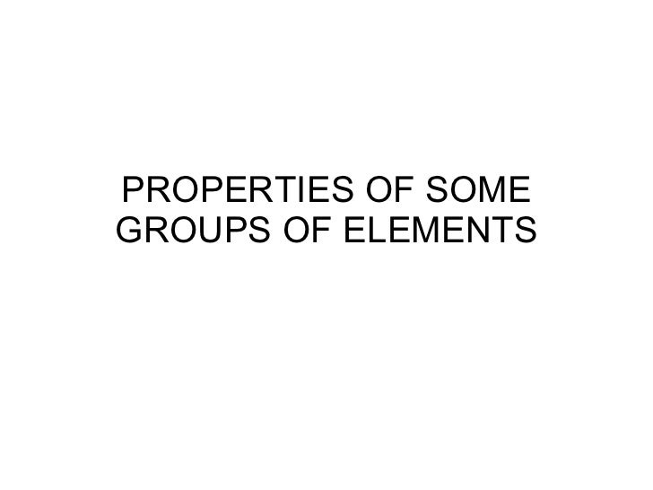 PROPERTIES OF SOME GROUPS OF ELEMENTS