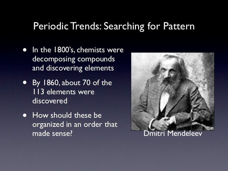 Periodic Trends: Searching for Pattern•   In the 1800's, chemists were    decomposing compounds    and discovering element...