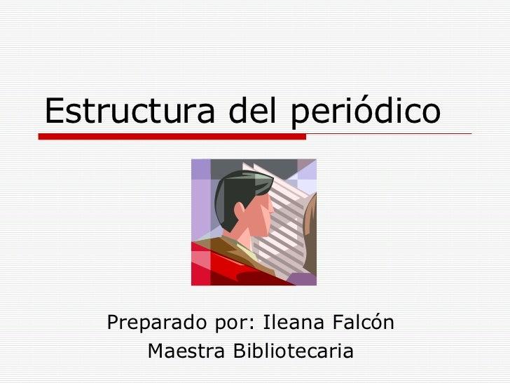 Estructura del periódico Preparado por: Ileana Falcón Maestra Bibliotecaria