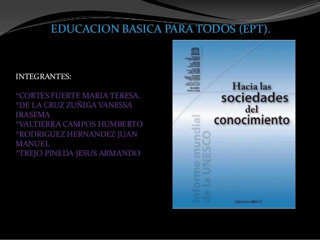 EDUCACION BASICA PARA TODOS (EPT).INTEGRANTES:*CORTES FUERTE MARIA TERESA.*DE LA CRUZ ZUÑIGA VANESSAIRASEMA*VALTIERRA CAMP...