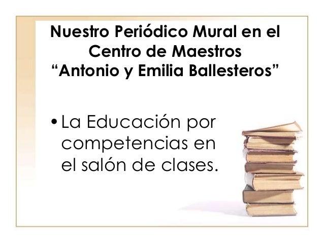 """Nuestro Periódico Mural en el Centro de Maestros """"Antonio y Emilia Ballesteros"""" •La Educación por competencias en el salón..."""