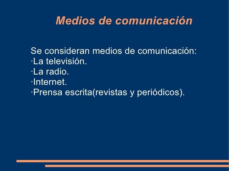 Medios de comunicación Se consideran medios de comunicación: ·La televisión. ·La radio. ·Internet. ·Prensa escrita(revista...
