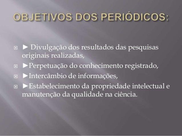  ► Divulgação dos resultados das pesquisas  originais realizadas,   ►Perpetuação do conhecimento registrado,   ►Intercâ...