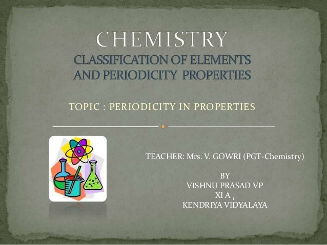 TOPIC : PERIODICITY IN PROPERTIES  TEACHER: Mrs. V. GOWRI (PGT-Chemistry) BY VISHNU PRASAD VP XI A 1 KENDRIYA VIDYALAYA