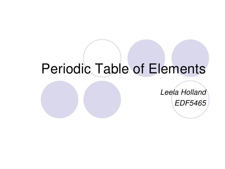Periodic Table of Elements<br />Leela Holland<br />EDF5465<br />