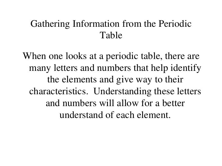 Gathering Information from the Periodic Table <ul><li>When one looks at a periodic table, there are many letters and numbe...