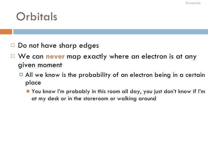 Orbitals <ul><li>Do not have sharp edges </li></ul><ul><li>We can  never  map exactly where an electron is at any given mo...