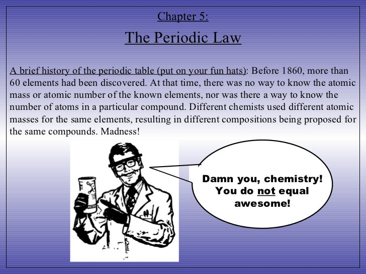 Chapter 5: The Periodic Law A brief history of the periodic table (put on your fun hats) : Before 1860, more than 60 eleme...