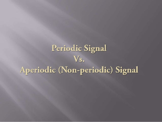 Periodic Signal  Aperiodic Signal   A signal which repeats itself  A signal which does not repeat after a specific inter...