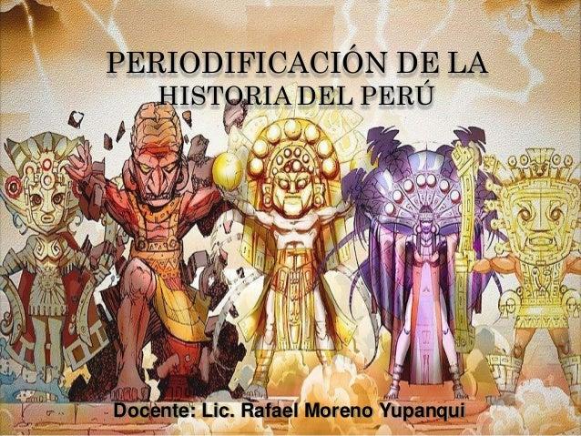 Docente: Lic. Rafael Moreno Yupanqui PERIODIFICACIÓN DE LA HISTORIA DEL PERÚ