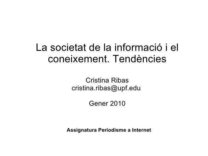 La societat de la informació i el coneixement. Tendències   Cristina Ribas cristina.ribas@upf.edu  Gener 2010 Assignatura ...